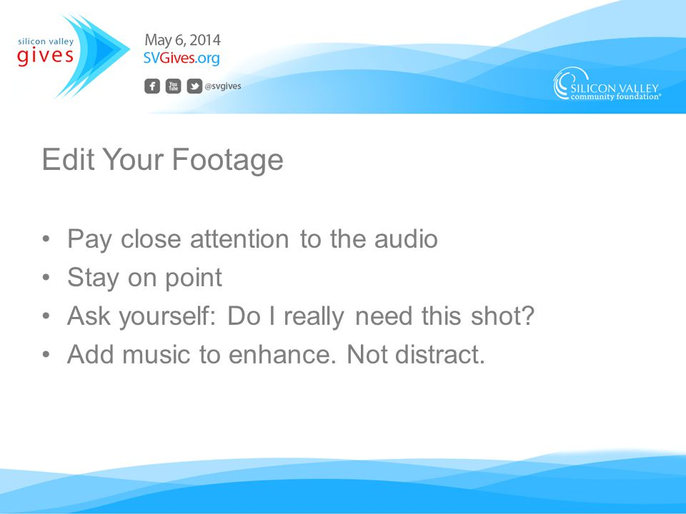 Edit Your Footage Pay close attention to the audio Stay on point Ask yourself: Do I really need this shot.