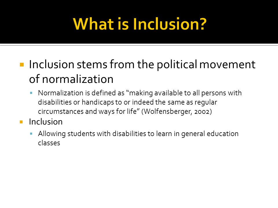  Inclusion stems from the political movement of normalization  Normalization is defined as making available to all persons with disabilities or handicaps to or indeed the same as regular circumstances and ways for life (Wolfensberger, 2002)  Inclusion  Allowing students with disabilities to learn in general education classes