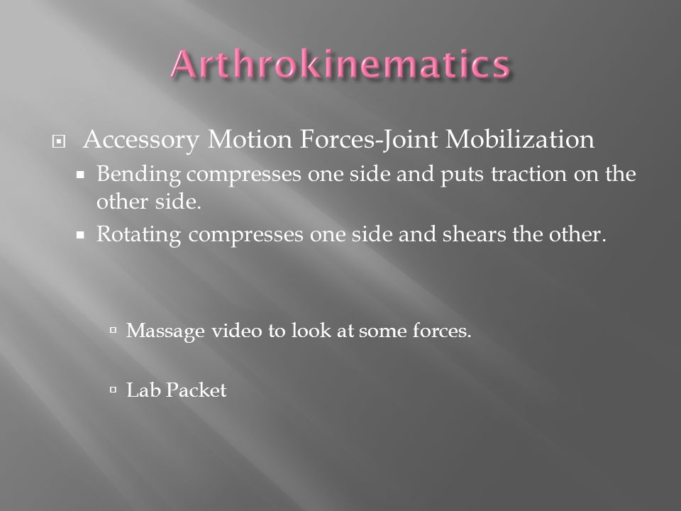  Accessory Motion Forces-Joint Mobilization  Bending compresses one side and puts traction on the other side.