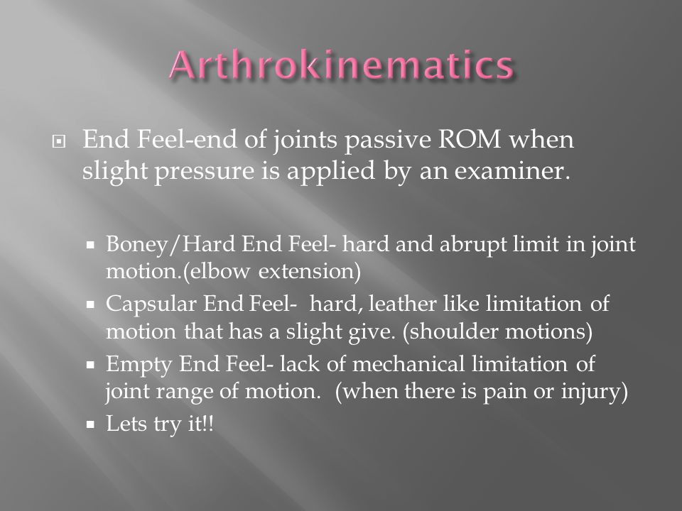  End Feel-end of joints passive ROM when slight pressure is applied by an examiner.