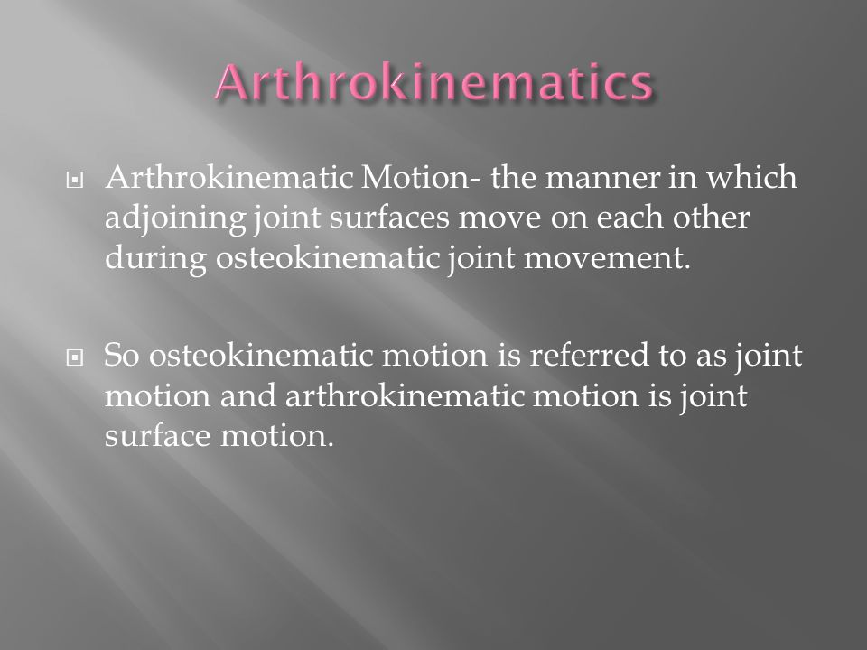  Arthrokinematic Motion- the manner in which adjoining joint surfaces move on each other during osteokinematic joint movement.