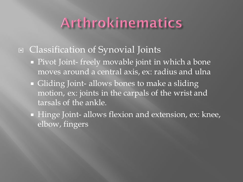  Classification of Synovial Joints  Pivot Joint- freely movable joint in which a bone moves around a central axis, ex: radius and ulna  Gliding Joint- allows bones to make a sliding motion, ex: joints in the carpals of the wrist and tarsals of the ankle.