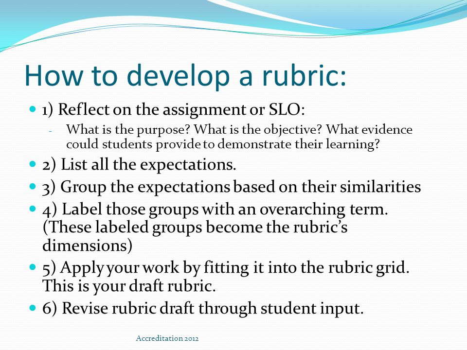 How to develop a rubric: 1) Reflect on the assignment or SLO: - What is the purpose? What is the objective? What evidence could students provide to de
