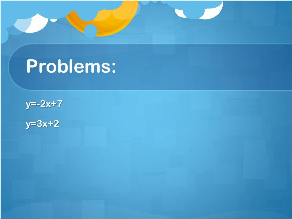 Problems: y=-2x+7y=3x+2