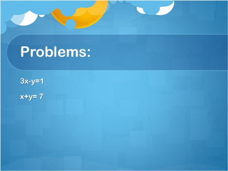 Problems: 3x-y=1 x+y= 7