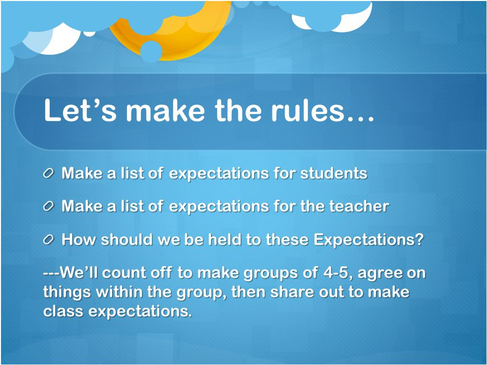 Let's make the rules… Make a list of expectations for students Make a list of expectations for the teacher How should we be held to these Expectations.