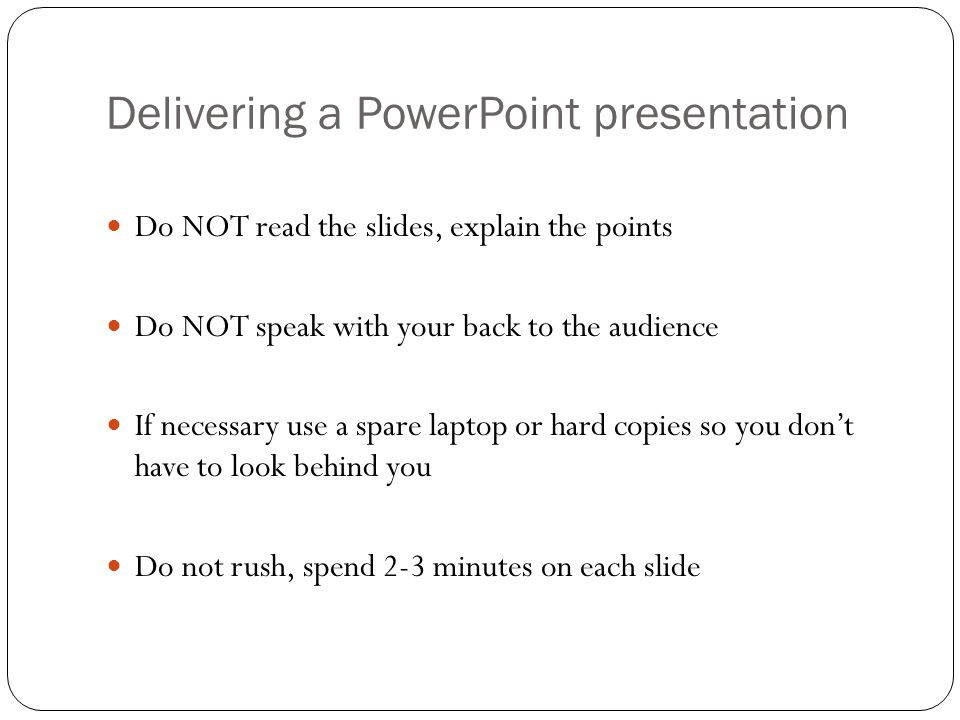 Delivering a PowerPoint presentation PowerPoint is there to help you get your points across NOT to distract the audience and dominate the lecture.