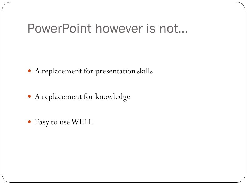 PowerPoint however is not… A replacement for presentation skills A replacement for knowledge Easy to use WELL