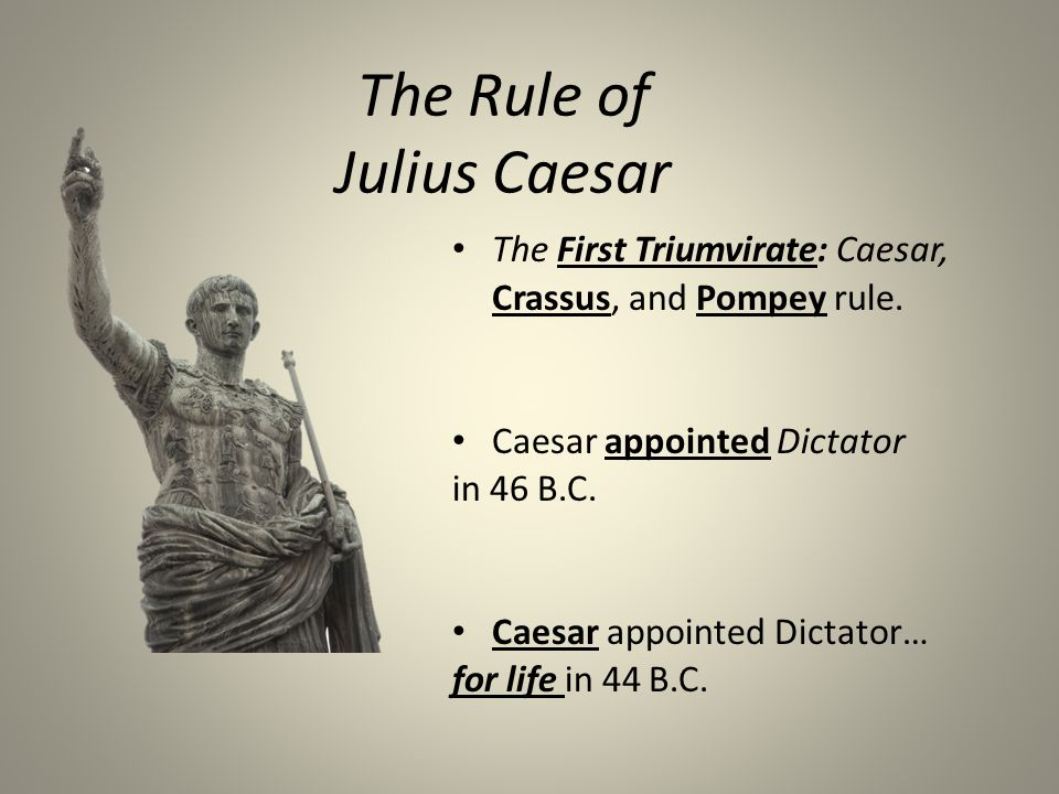 The Rule of Julius Caesar The First Triumvirate: Caesar, Crassus, and Pompey rule.