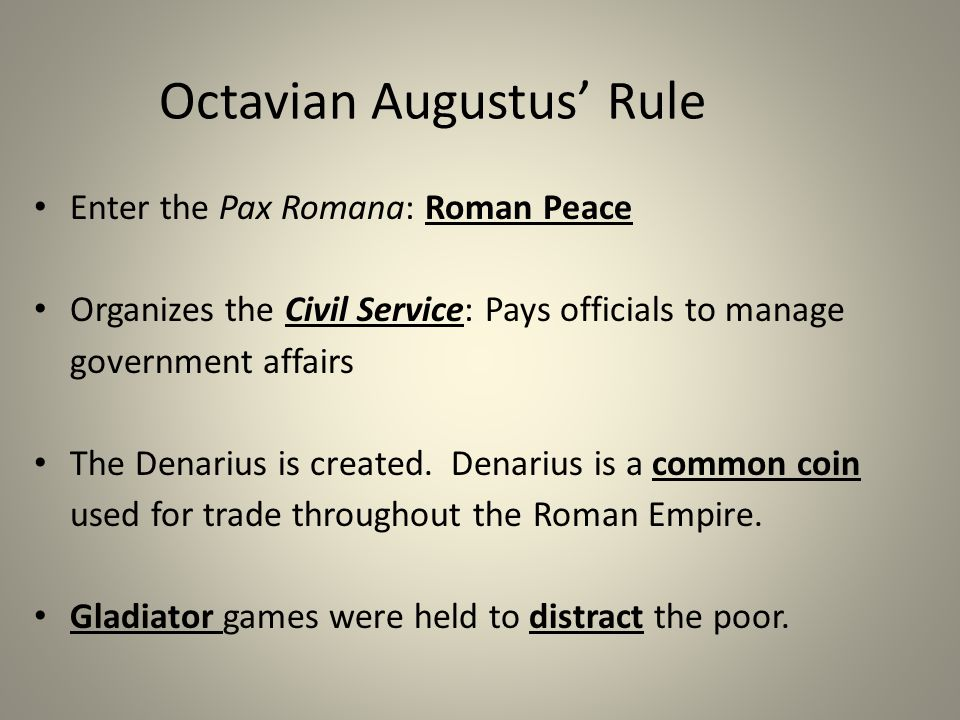 Octavian Augustus' Rule Enter the Pax Romana: Roman Peace Organizes the Civil Service: Pays officials to manage government affairs The Denarius is created.