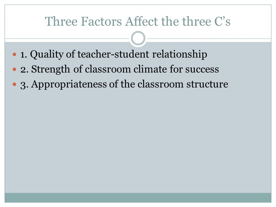 Three Factors Affect the three C's 1. Quality of teacher-student relationship 2. Strength of classroom climate for success 3. Appropriateness of the c