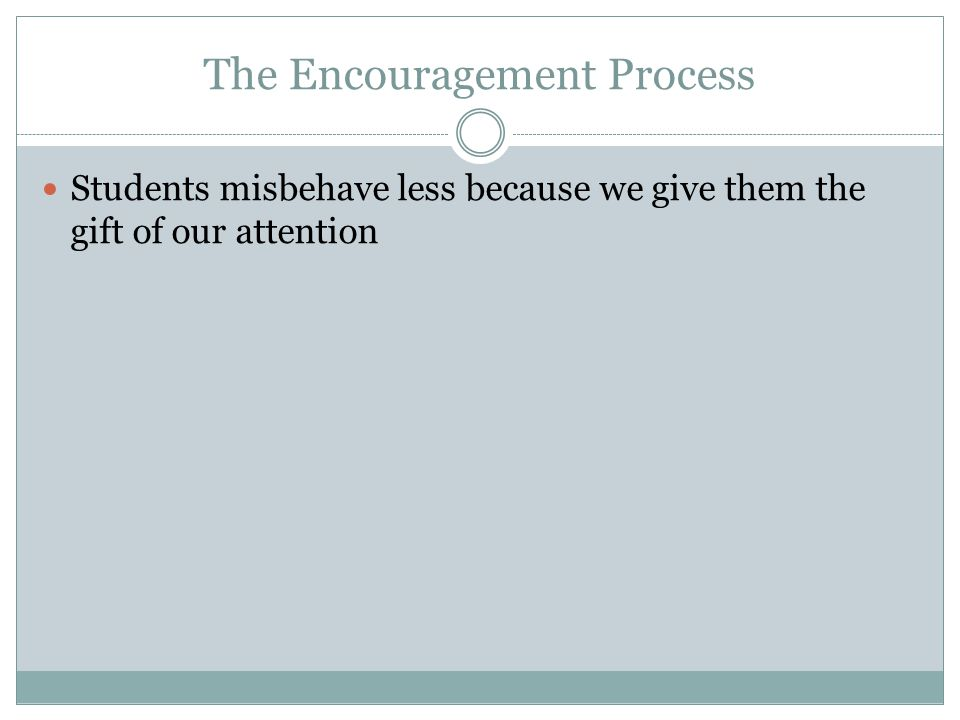 The Encouragement Process Students misbehave less because we give them the gift of our attention