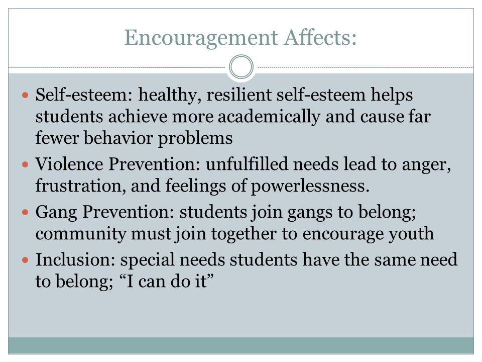 Encouragement Affects: Self-esteem: healthy, resilient self-esteem helps students achieve more academically and cause far fewer behavior problems Viol