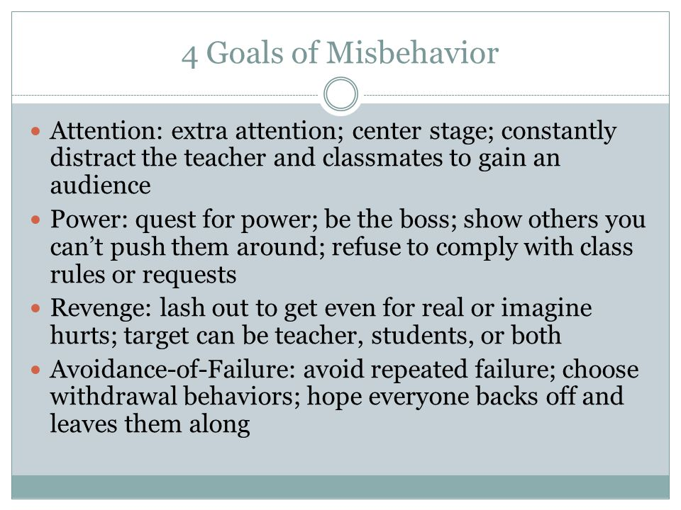 4 Goals of Misbehavior Attention: extra attention; center stage; constantly distract the teacher and classmates to gain an audience Power: quest for p