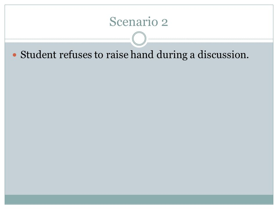 Scenario 2 Student refuses to raise hand during a discussion.