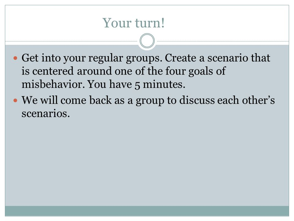 Your turn! Get into your regular groups. Create a scenario that is centered around one of the four goals of misbehavior. You have 5 minutes. We will c