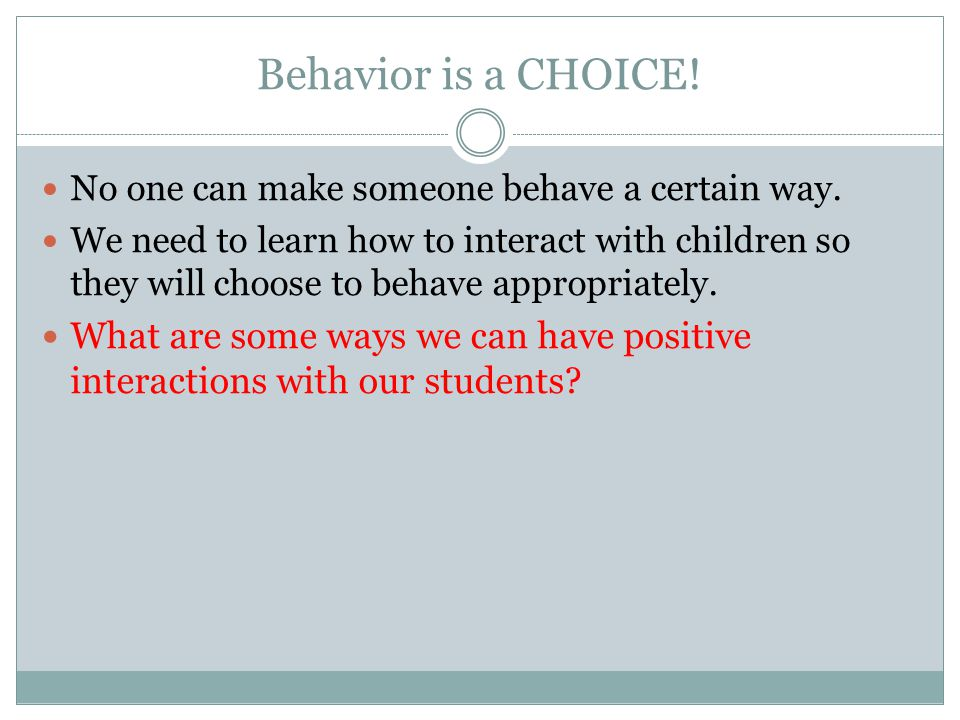 Behavior is a CHOICE! No one can make someone behave a certain way. We need to learn how to interact with children so they will choose to behave appro