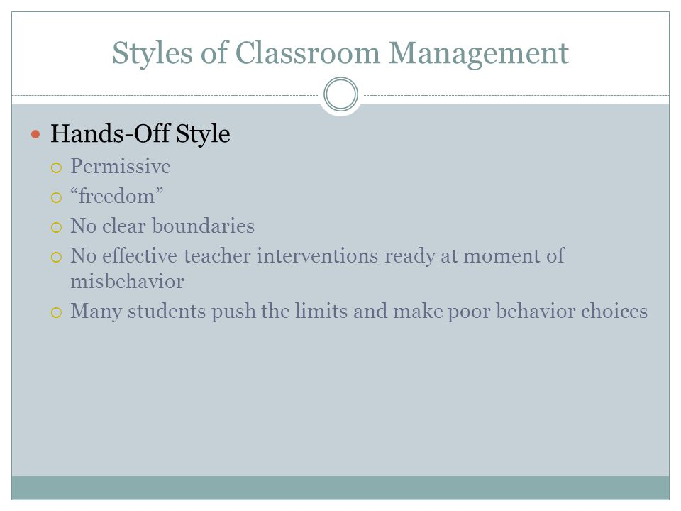 Styles of Classroom Management Hands-On Style  Because I say so  Making students behave  Laying down the law and expecting obedience  Many students make poor choices when confronted with a hands-on style of classroom management  They want to rebel