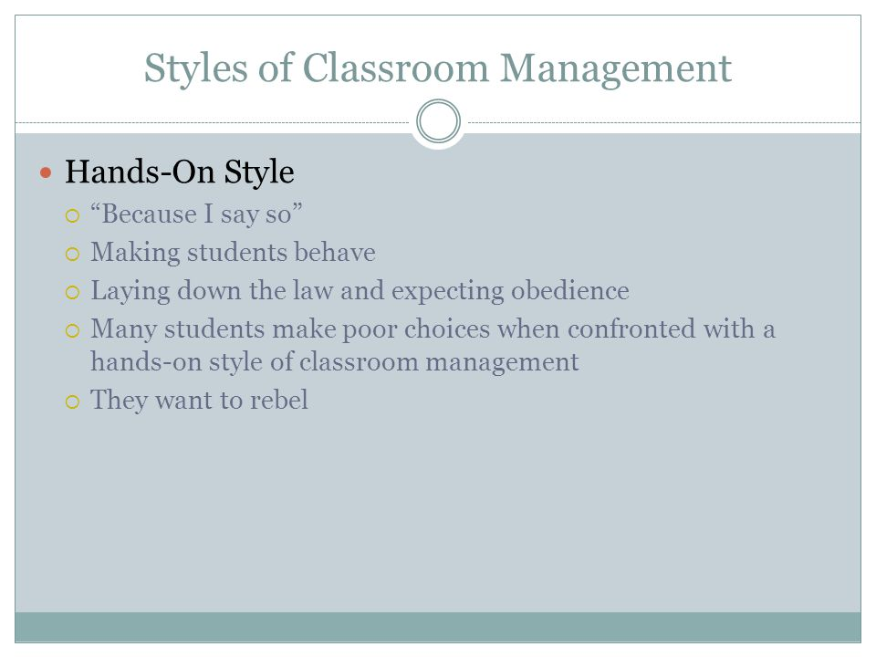 "Styles of Classroom Management Hands-On Style  ""Because I say so""  Making students behave  Laying down the law and expecting obedience  Many stude"
