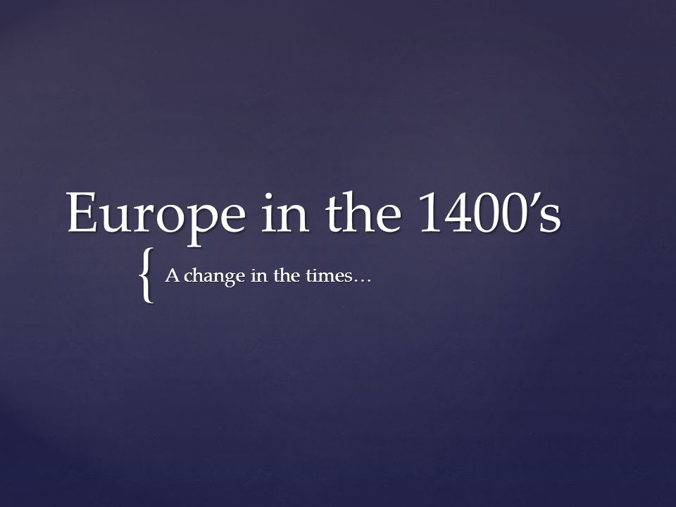 { Europe in the 1400's A change in the times…