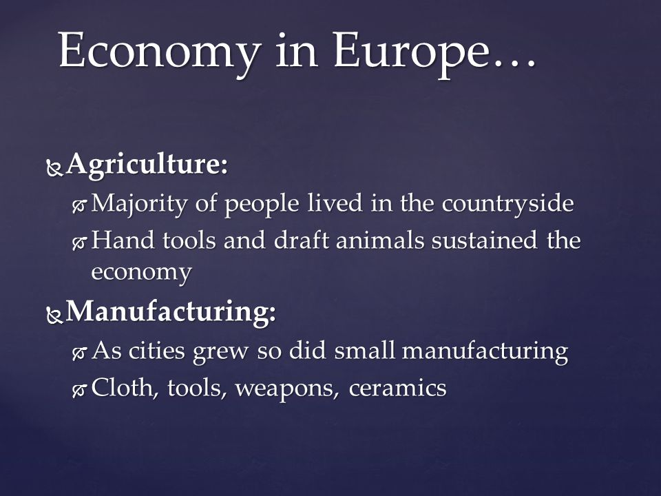  Agriculture:  Majority of people lived in the countryside  Hand tools and draft animals sustained the economy  Manufacturing:  As cities grew so did small manufacturing  Cloth, tools, weapons, ceramics Economy in Europe…
