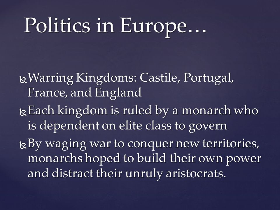  Warring Kingdoms: Castile, Portugal, France, and England  Each kingdom is ruled by a monarch who is dependent on elite class to govern  By waging war to conquer new territories, monarchs hoped to build their own power and distract their unruly aristocrats.
