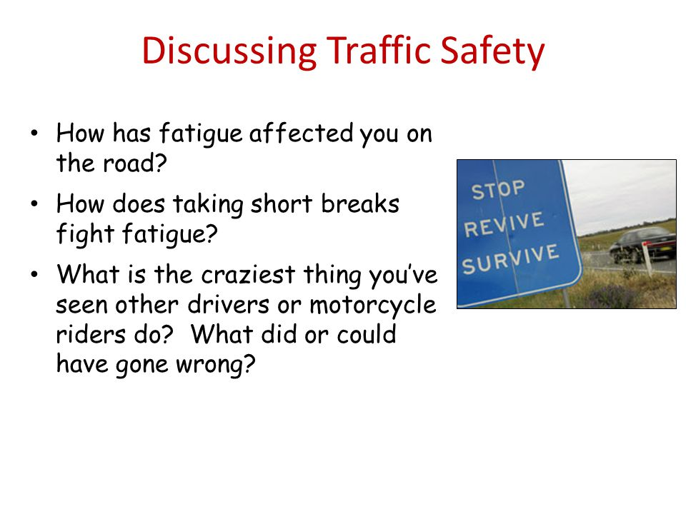 Discussing Traffic Safety How has fatigue affected you on the road.