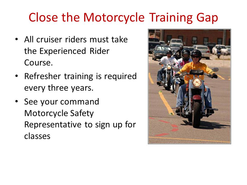 Close the Motorcycle Training Gap All cruiser riders must take the Experienced Rider Course.