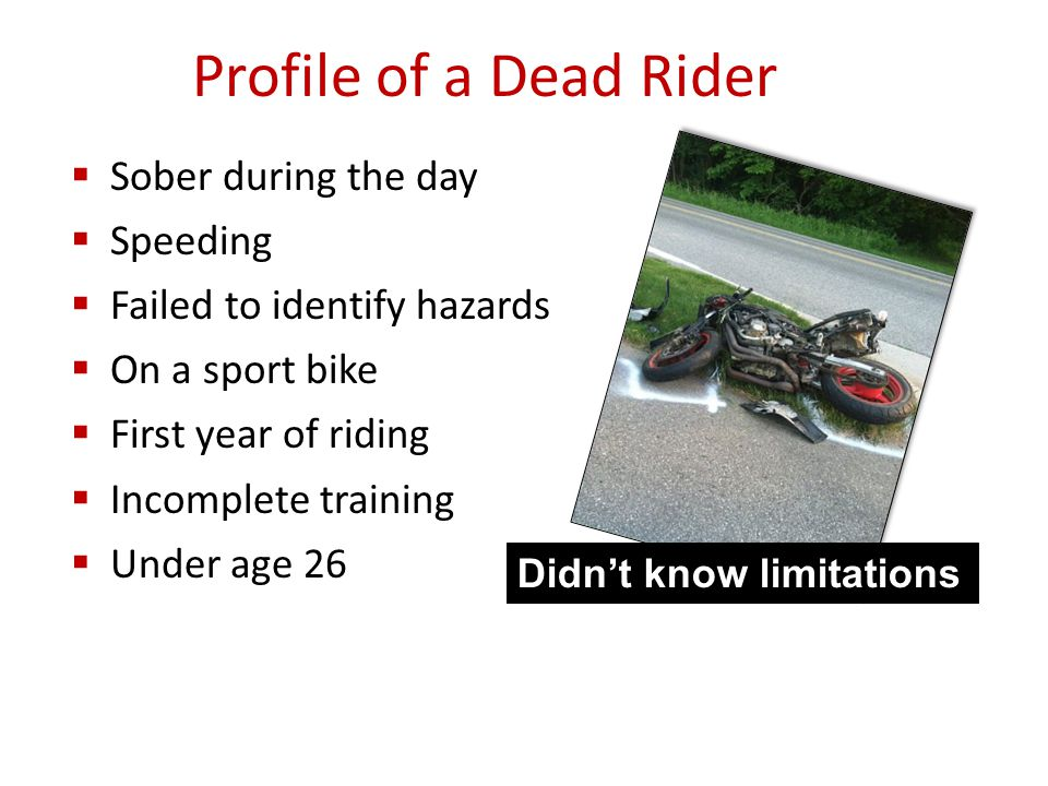  Sober during the day  Speeding  Failed to identify hazards  On a sport bike  First year of riding  Incomplete training  Under age 26 Profile of a Dead Rider Didn't know limitations