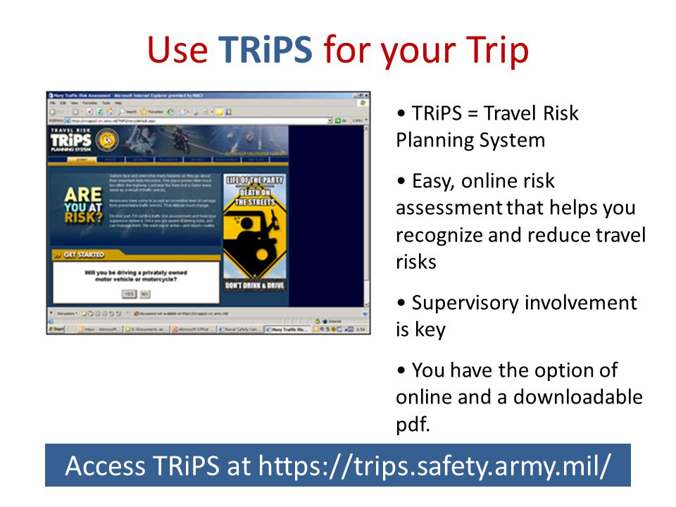 Use TRiPS for your Trip TRiPS = Travel Risk Planning System Easy, online risk assessment that helps you recognize and reduce travel risks Supervisory involvement is key You have the option of online and a downloadable pdf.