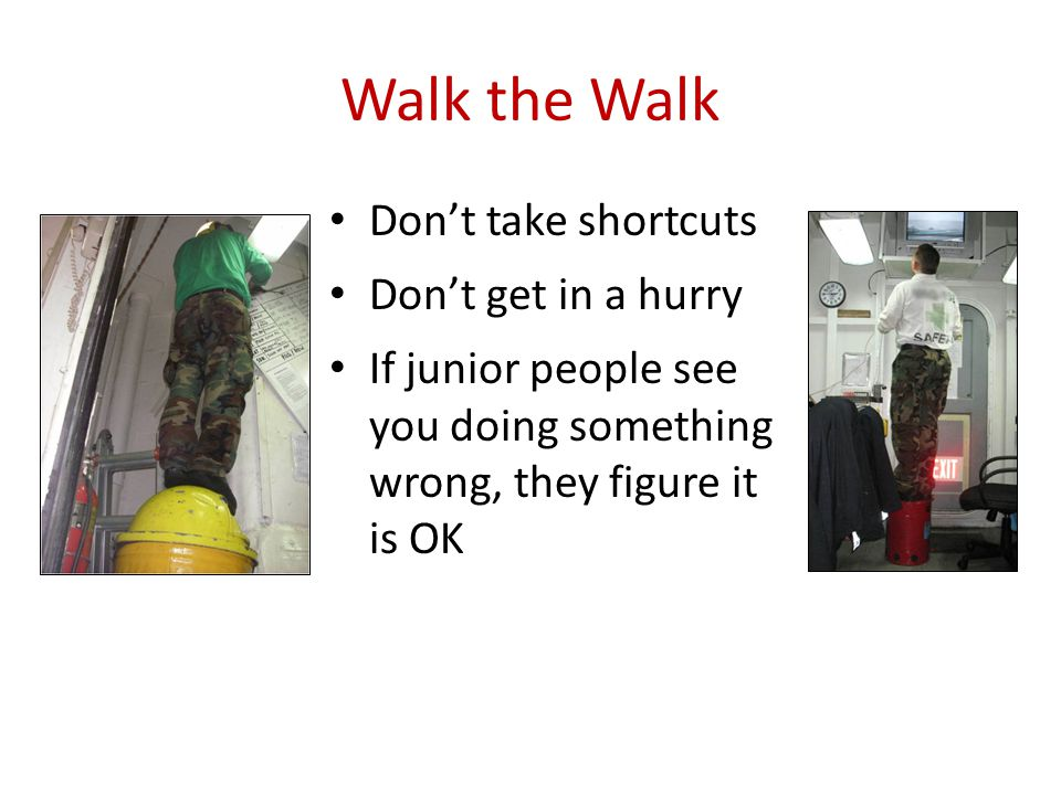 Walk the Walk Don't take shortcuts Don't get in a hurry If junior people see you doing something wrong, they figure it is OK