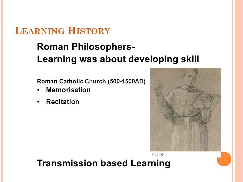 L EARNING H ISTORY Roman Philosophers- Learning was about developing skill Roman Catholic Church (500-1500AD) Memorisation Recitation Transmission bas