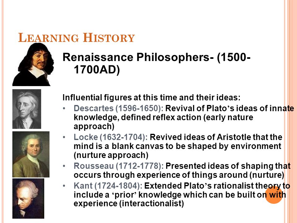 L EARNING H ISTORY Renaissance Philosophers- (1500- 1700AD) Influential figures at this time and their ideas: Descartes (1596-1650): Revival of Plato ' s ideas of innate knowledge, defined reflex action (early nature approach) Locke (1632-1704): Revived ideas of Aristotle that the mind is a blank canvas to be shaped by environment (nurture approach) Rousseau (1712-1778): Presented ideas of shaping that occurs through experience of things around (nurture) Kant (1724-1804): Extended Plato ' s rationalist theory to include a ' prior ' knowledge which can be built on with experience (interactionalist)