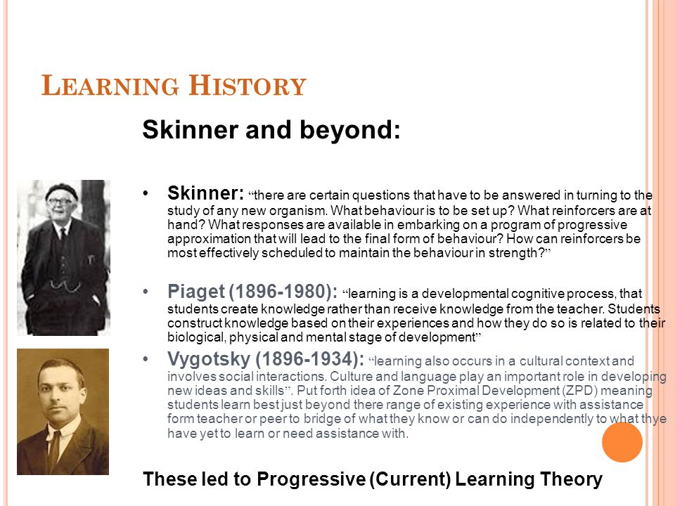 """L EARNING H ISTORY Skinner and beyond: Skinner: """" there are certain questions that have to be answered in turning to the study of any new organism. Wh"""