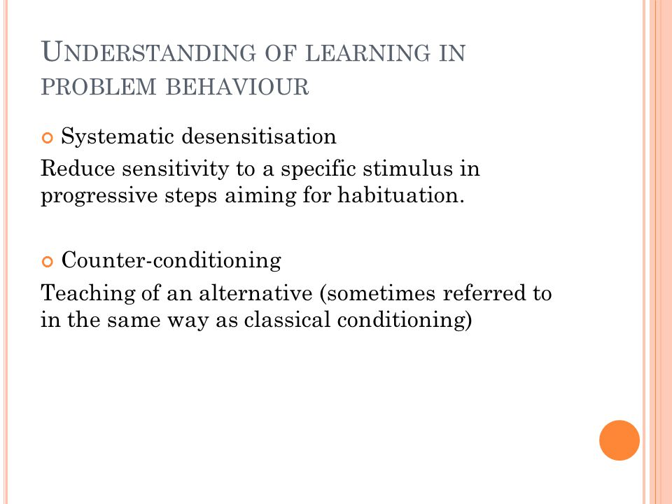 U NDERSTANDING OF LEARNING IN PROBLEM BEHAVIOUR Systematic desensitisation Reduce sensitivity to a specific stimulus in progressive steps aiming for habituation.