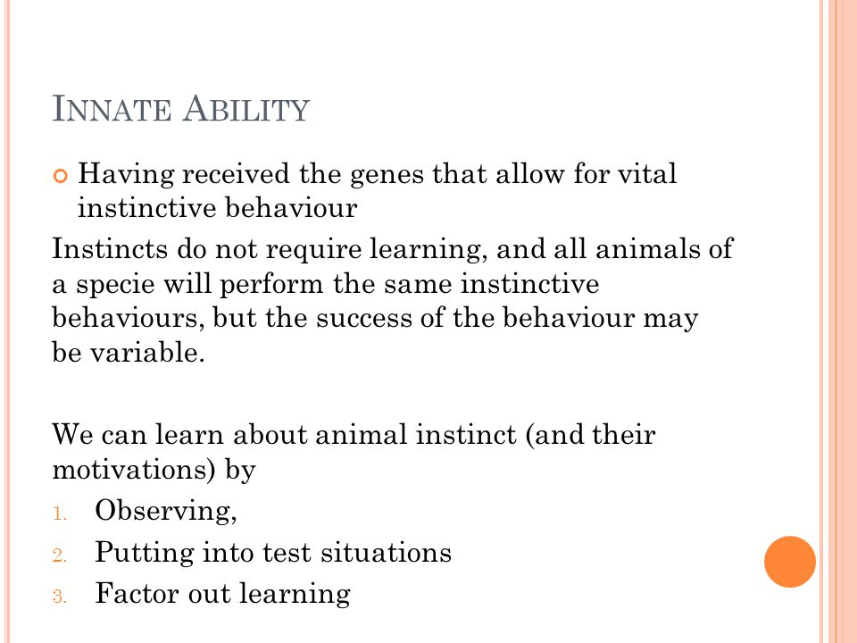 I NNATE A BILITY Having received the genes that allow for vital instinctive behaviour Instincts do not require learning, and all animals of a specie w