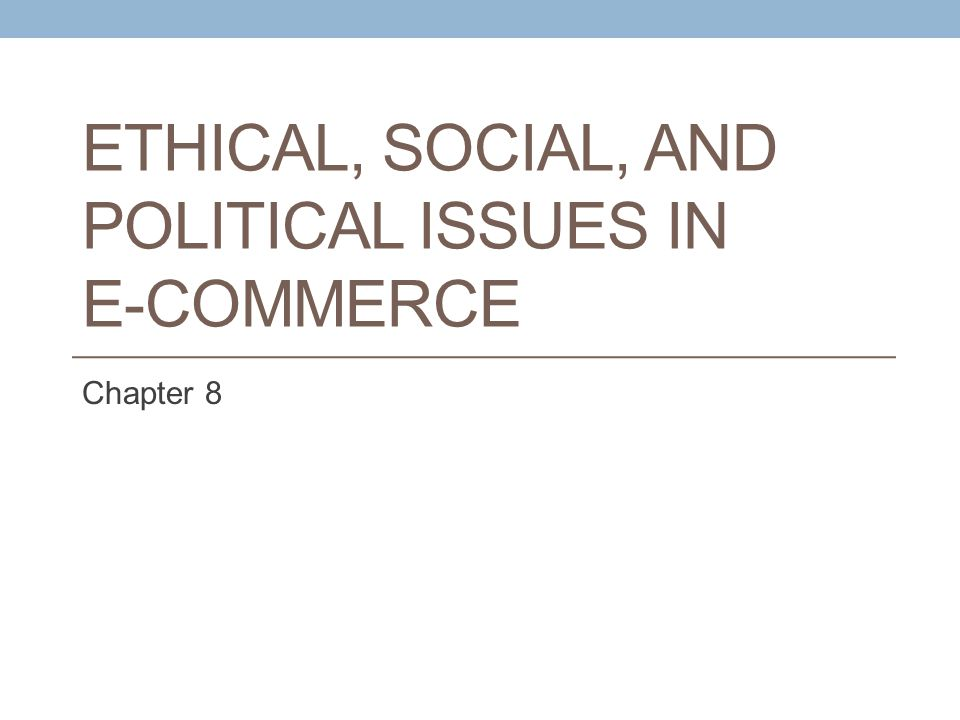 ETHICAL, SOCIAL, AND POLITICAL ISSUES IN E-COMMERCE Chapter 8