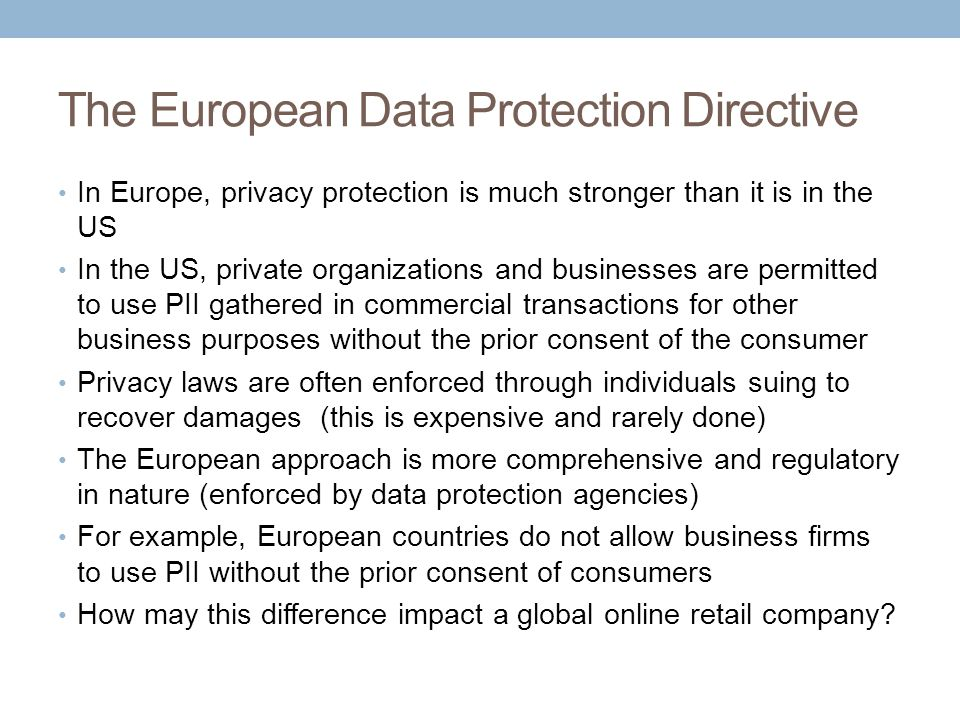 The European Data Protection Directive In Europe, privacy protection is much stronger than it is in the US In the US, private organizations and busine