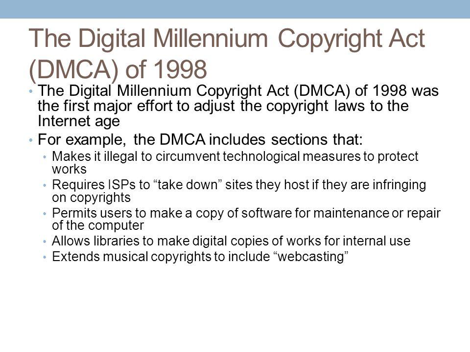 The Digital Millennium Copyright Act (DMCA) of 1998 The Digital Millennium Copyright Act (DMCA) of 1998 was the first major effort to adjust the copyr