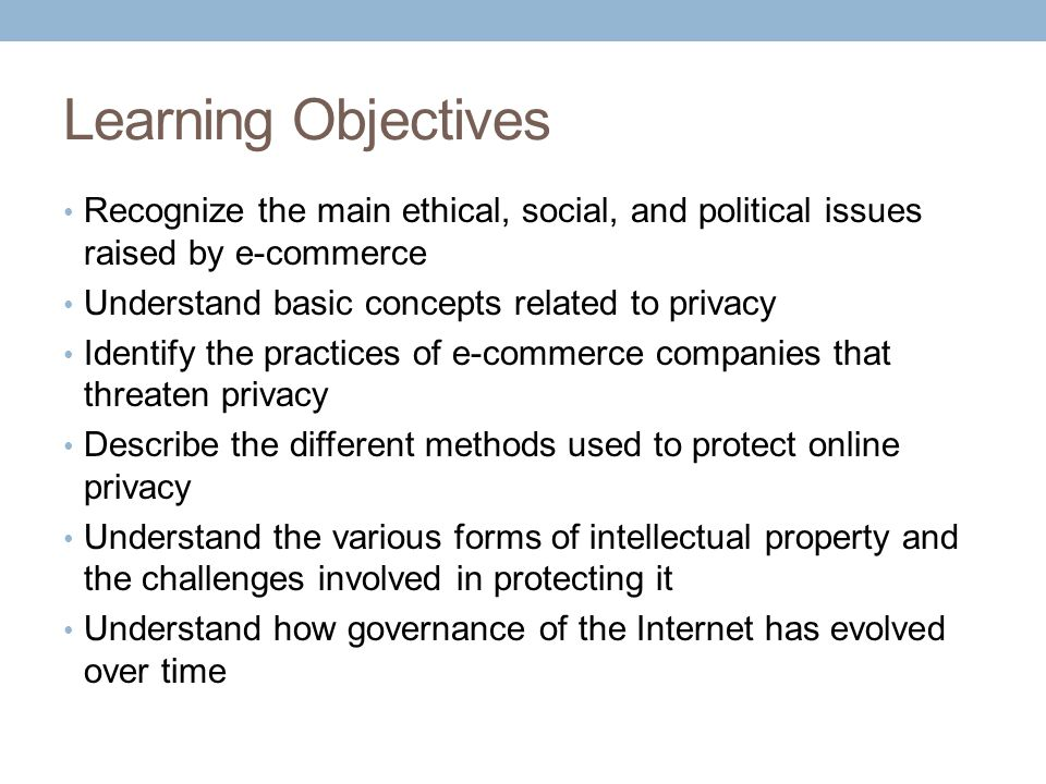 Learning Objectives Recognize the main ethical, social, and political issues raised by e-commerce Understand basic concepts related to privacy Identif