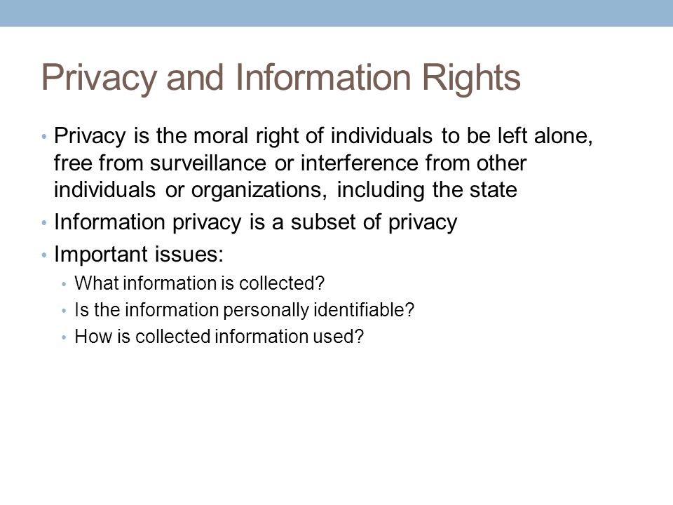 Privacy and Information Rights Privacy is the moral right of individuals to be left alone, free from surveillance or interference from other individua