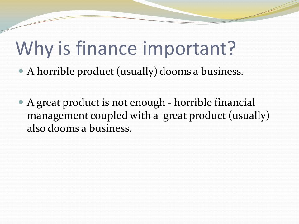Why is finance important? A horrible product (usually) dooms a business. A great product is not enough - horrible financial management coupled with a