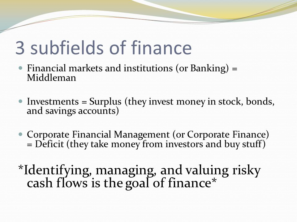 3 subfields of finance Financial markets and institutions (or Banking) = Middleman Investments = Surplus (they invest money in stock, bonds, and savings accounts) Corporate Financial Management (or Corporate Finance) = Deficit (they take money from investors and buy stuff) *Identifying, managing, and valuing risky cash flows is the goal of finance*