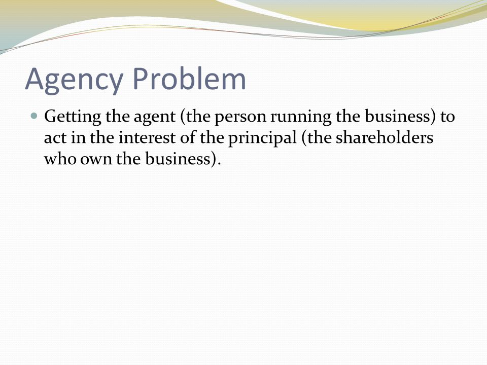 Agency Problem Getting the agent (the person running the business) to act in the interest of the principal (the shareholders who own the business).