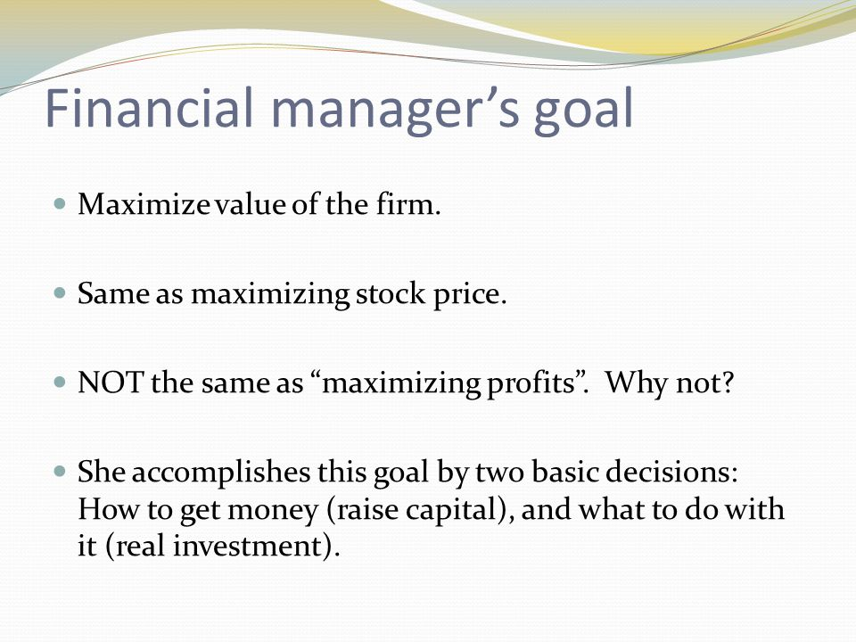 Financial manager's goal Maximize value of the firm.