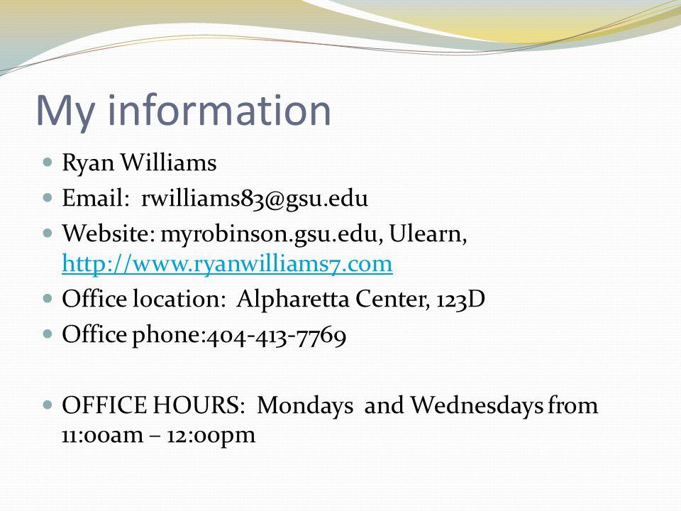 My information Ryan Williams Email: rwilliams83@gsu.edu Website: myrobinson.gsu.edu, Ulearn, http://www.ryanwilliams7.com http://www.ryanwilliams7.com Office location: Alpharetta Center, 123D Office phone:404-413-7769 OFFICE HOURS: Mondays and Wednesdays from 11:00am – 12:00pm