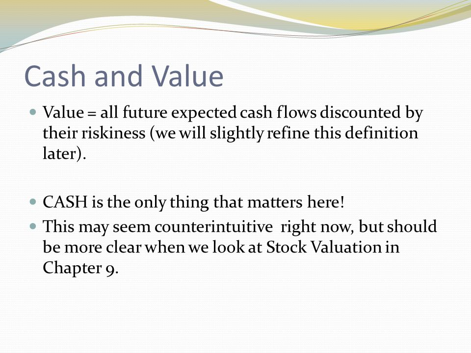 Cash and Value Value = all future expected cash flows discounted by their riskiness (we will slightly refine this definition later).