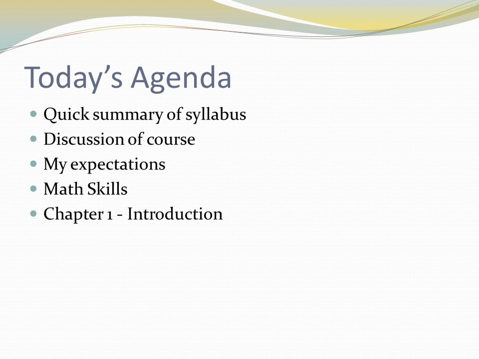 Today's Agenda Quick summary of syllabus Discussion of course My expectations Math Skills Chapter 1 - Introduction