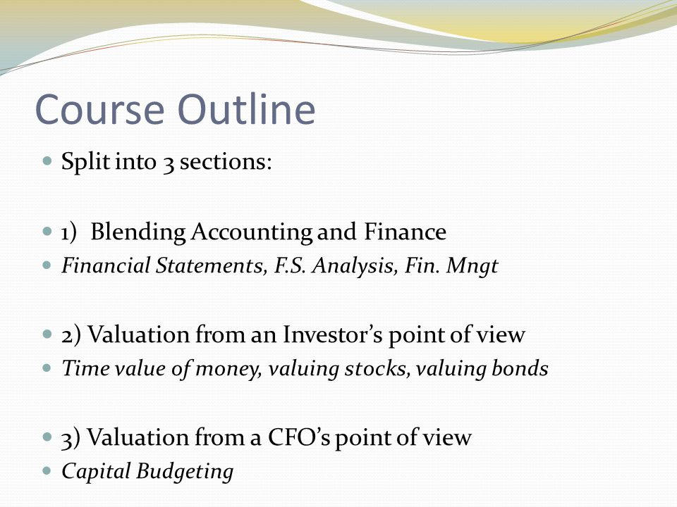 Course Outline Split into 3 sections: 1) Blending Accounting and Finance Financial Statements, F.S.