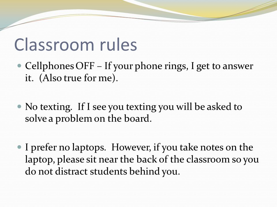 Classroom rules Cellphones OFF – If your phone rings, I get to answer it. (Also true for me). No texting. If I see you texting you will be asked to so